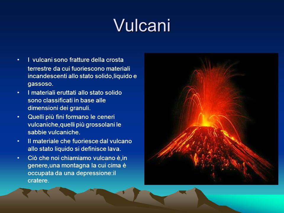 Vulcani I vulcani sono fratture della crosta terrestre da cui fuoriescono materiali incandescenti allo stato solido,liquido e gassoso.