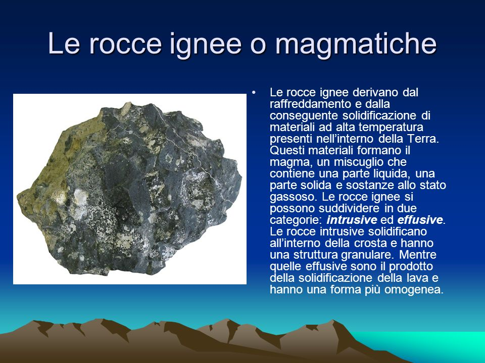 Le rocce ignee o magmatiche Le rocce ignee derivano dal raffreddamento e dalla conseguente solidificazione di materiali ad alta temperatura presenti nellinterno della Terra.