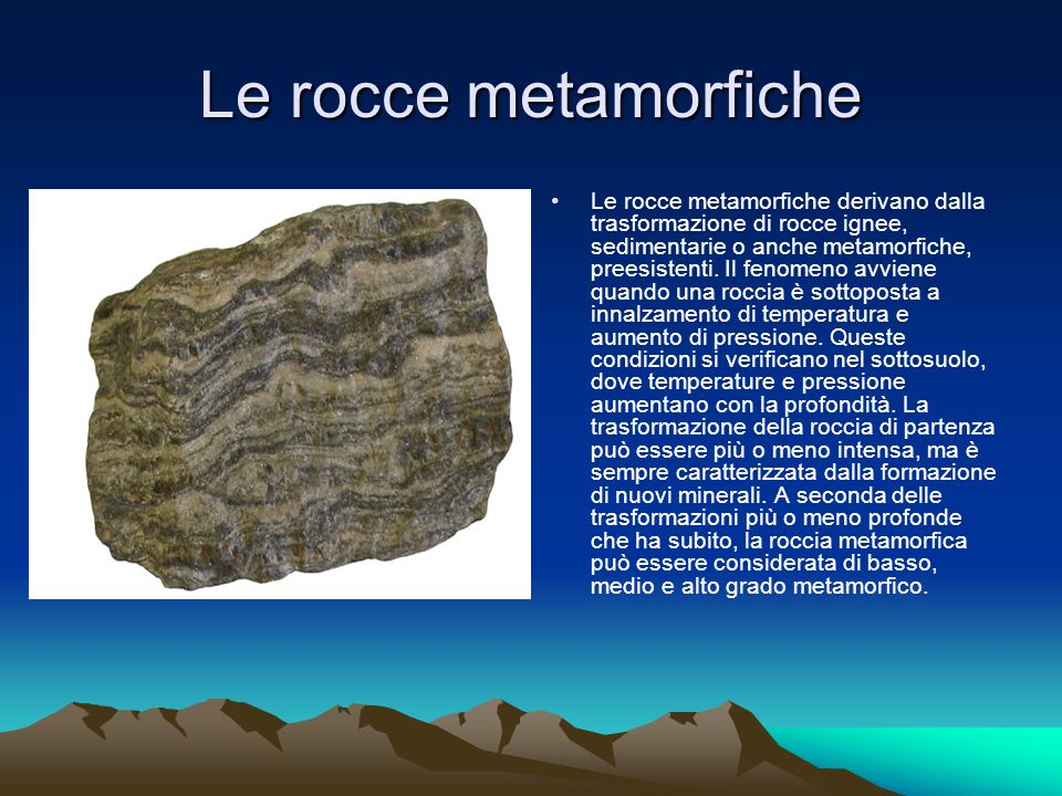 Le rocce metamorfiche Le rocce metamorfiche derivano dalla trasformazione di rocce ignee, sedimentarie o anche metamorfiche, preesistenti.