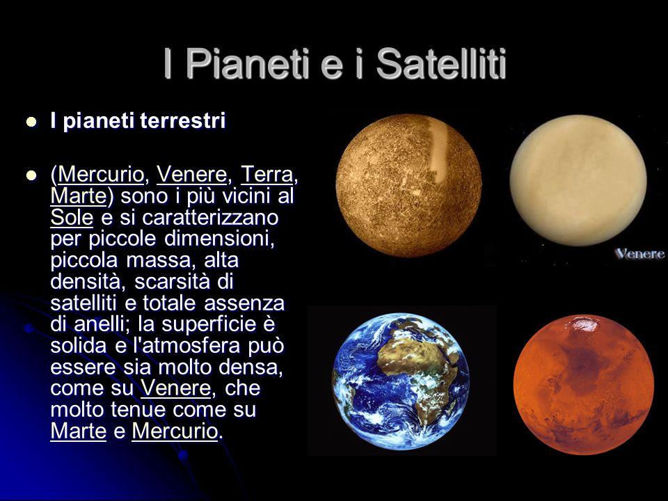 I Pianeti e i Satelliti I pianeti terrestri I pianeti terrestri (Mercurio, Venere, Terra, Marte) sono i più vicini al Sole e si caratterizzano per piccole dimensioni, piccola massa, alta densità, scarsità di satelliti e totale assenza di anelli; la superficie è solida e l atmosfera può essere sia molto densa, come su Venere, che molto tenue come su Marte e Mercurio.