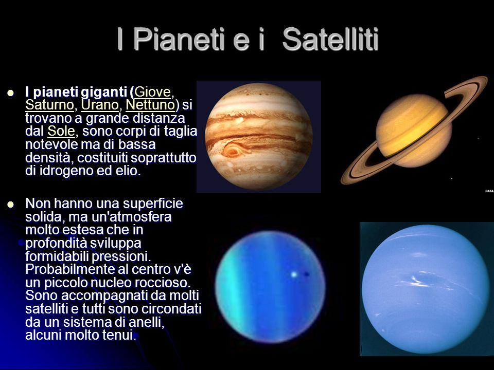 I Pianeti e i Satelliti I pianeti giganti ( ) si trovano a grande distanza dal sono corpi di taglia notevole ma di bassa densità, costituiti soprattutto di idrogeno ed elio.