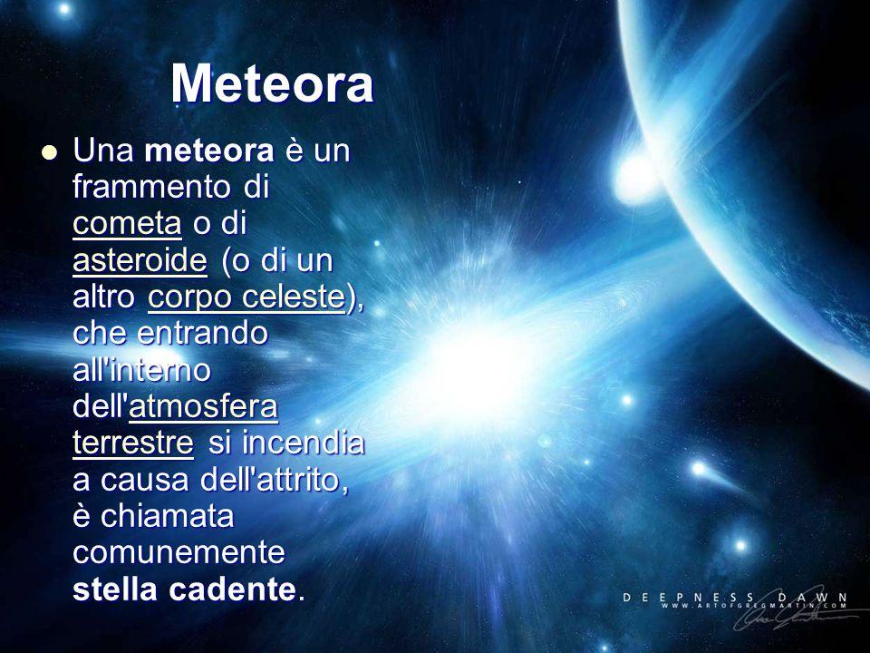 Una meteora è un frammento di cometa o di asteroide (o di un altro corpo celeste), che entrando all interno dell atmosfera terrestre si incendia a causa dell attrito, è chiamata comunemente stella cadente.