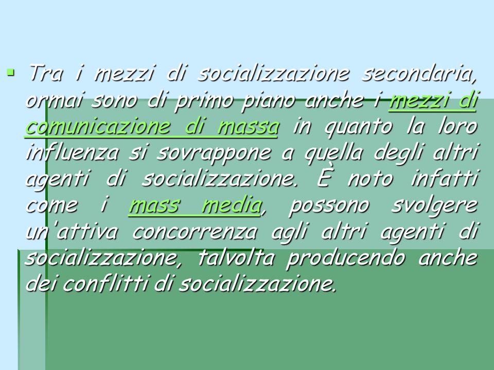 Tra i mezzi di socializzazione secondaria, ormai sono di primo piano anche i mezzi di comunicazione di massa in quanto la loro influenza si sovrappone