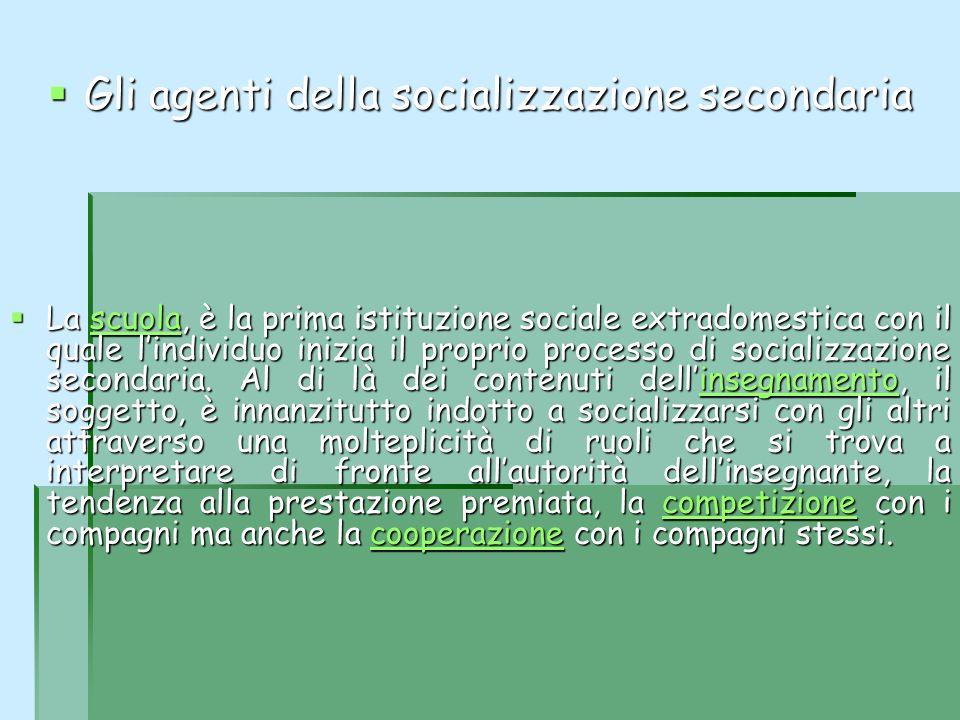 Gli agenti della socializzazione secondaria Gli agenti della socializzazione secondaria La scuola, è la prima istituzione sociale extradomestica con i