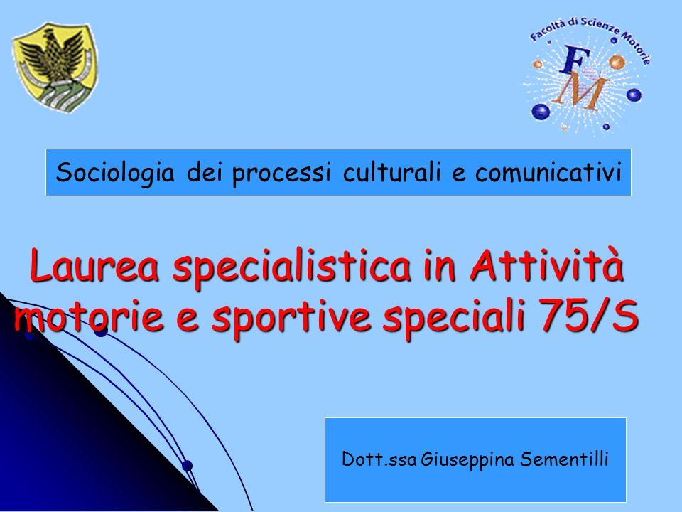 Laurea specialistica in Attività motorie e sportive speciali 75/S Sociologia dei processi culturali e comunicativi Dott.ssa Giuseppina Sementilli