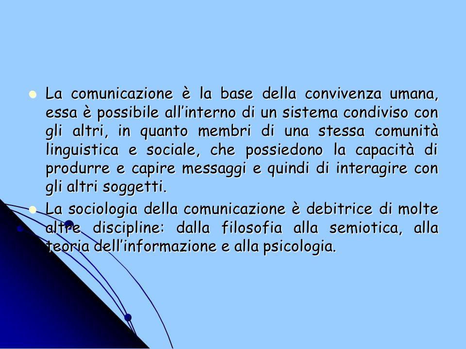 La comunicazione è la base della convivenza umana, essa è possibile allinterno di un sistema condiviso con gli altri, in quanto membri di una stessa comunità linguistica e sociale, che possiedono la capacità di produrre e capire messaggi e quindi di interagire con gli altri soggetti.