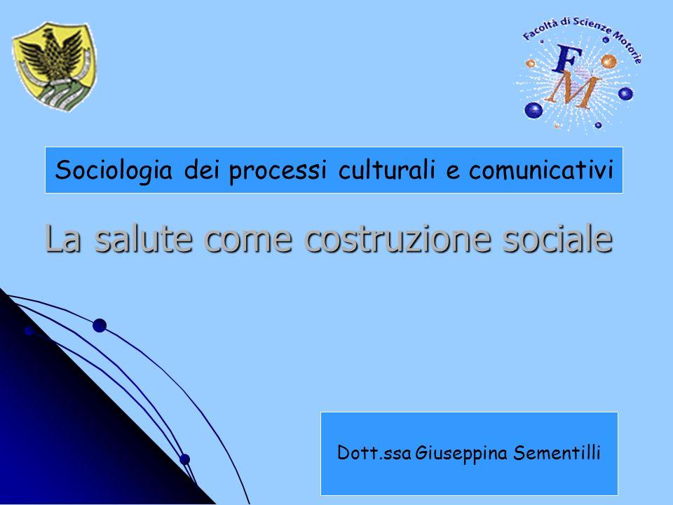 La salute come costruzione sociale La salute come costruzione sociale Sociologia dei processi culturali e comunicativi Dott.ssa Giuseppina Sementilli