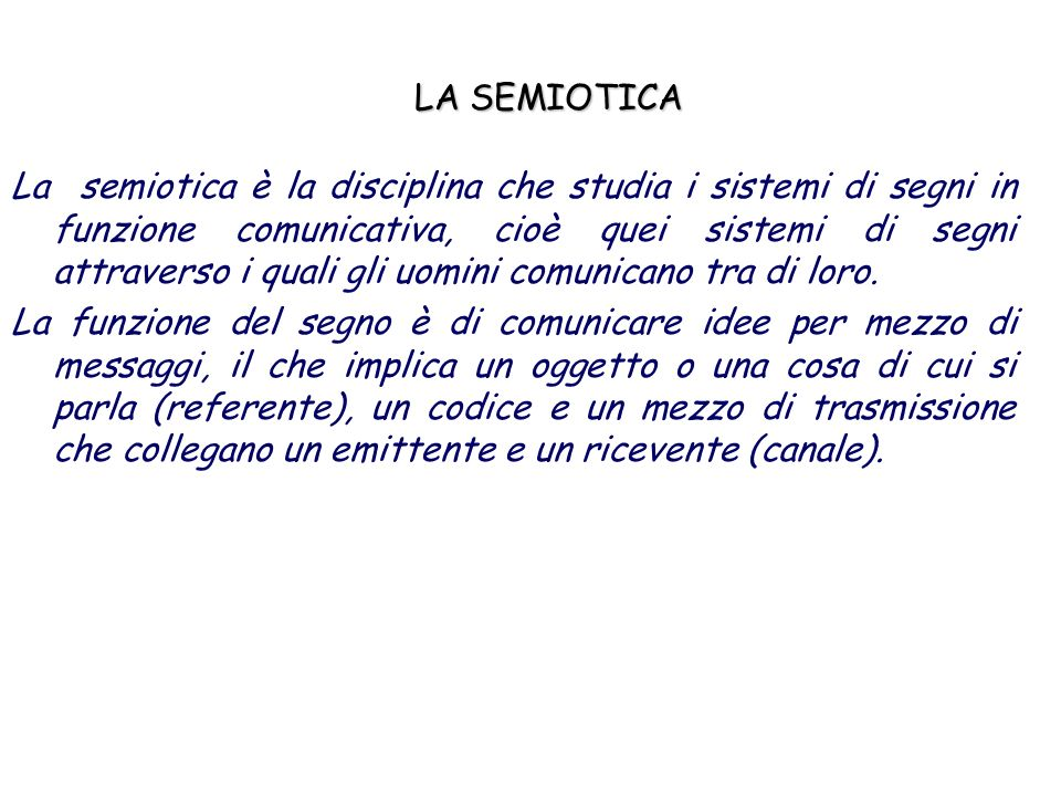 LA SEMIOTICA La semiotica è la disciplina che studia i sistemi di segni in funzione comunicativa, cioè quei sistemi di segni attraverso i quali gli uo
