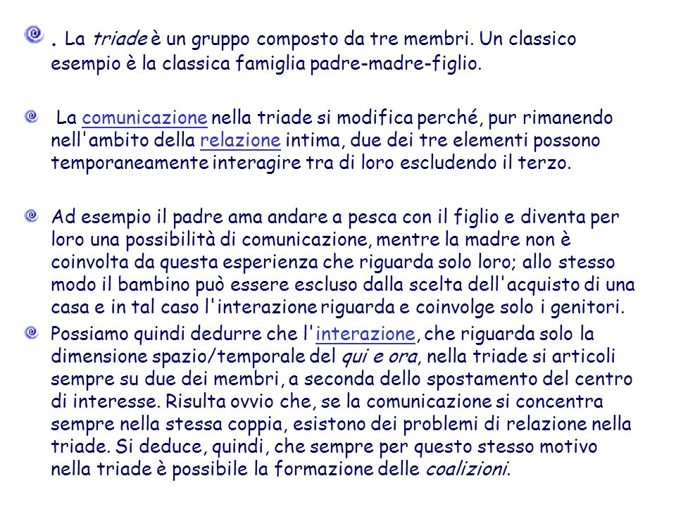 . La triade è un gruppo composto da tre membri. Un classico esempio è la classica famiglia padre-madre-figlio. La comunicazione nella triade si modifi