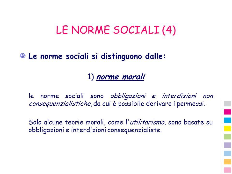 LE NORME SOCIALI (4) Le norme sociali si distinguono dalle: 1) norme morali le norme sociali sono obbligazioni e interdizioni non consequenzialistiche