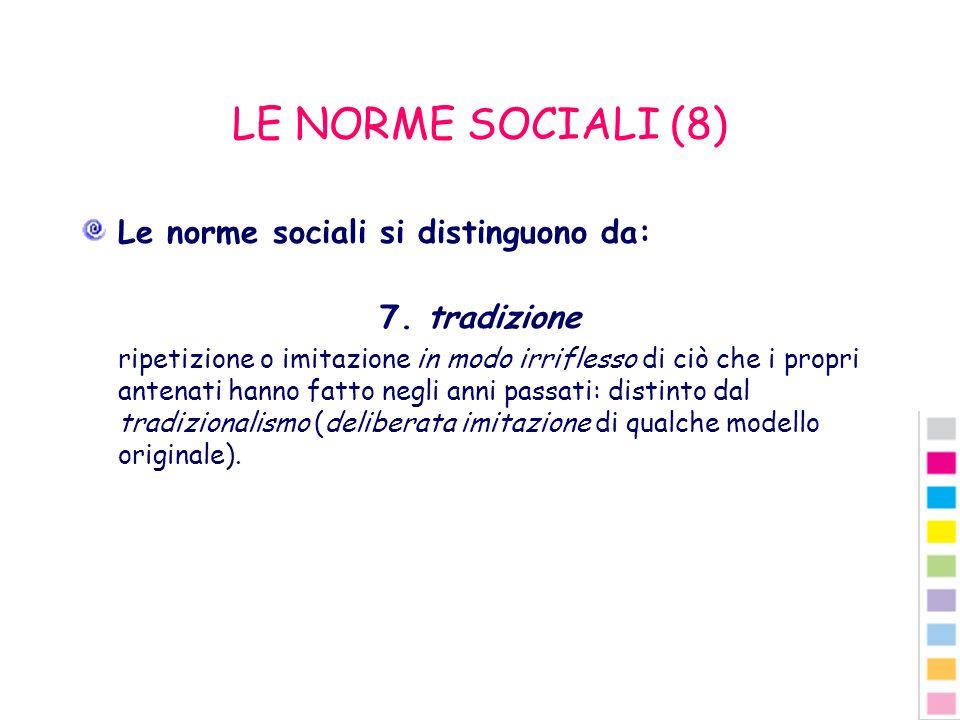 LE NORME SOCIALI (8) Le norme sociali si distinguono da: 7. tradizione ripetizione o imitazione in modo irriflesso di ciò che i propri antenati hanno