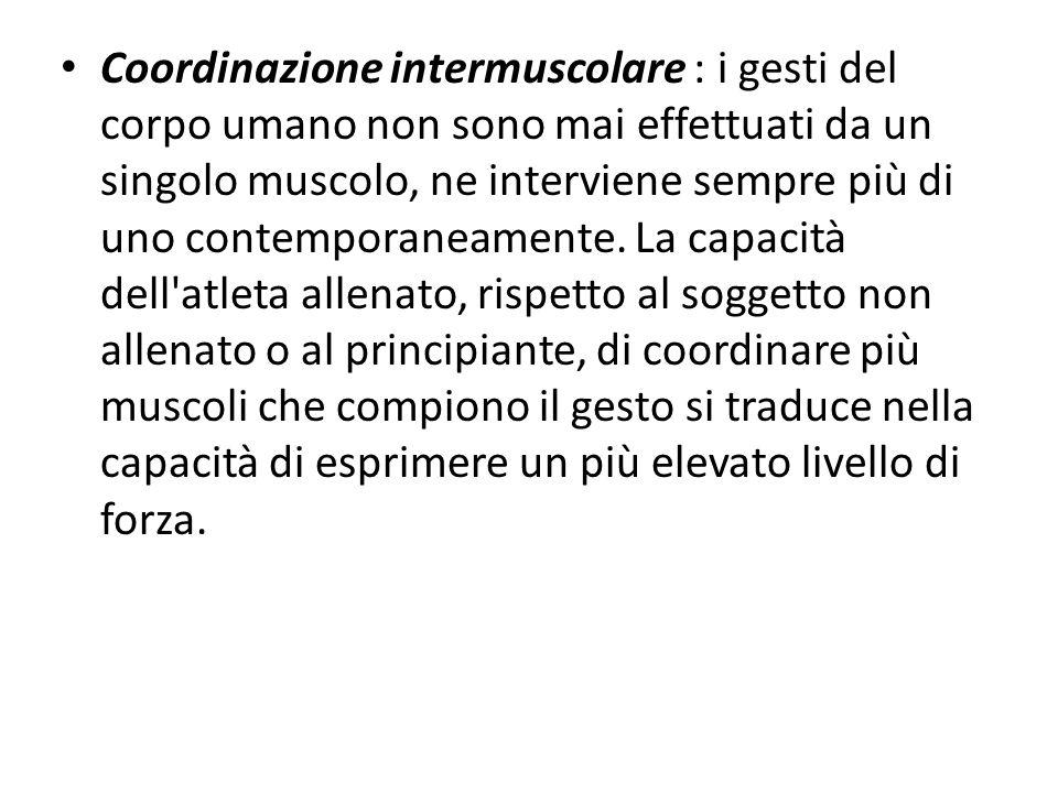 Coordinazione intermuscolare : i gesti del corpo umano non sono mai effettuati da un singolo muscolo, ne interviene sempre più di uno contemporaneamen
