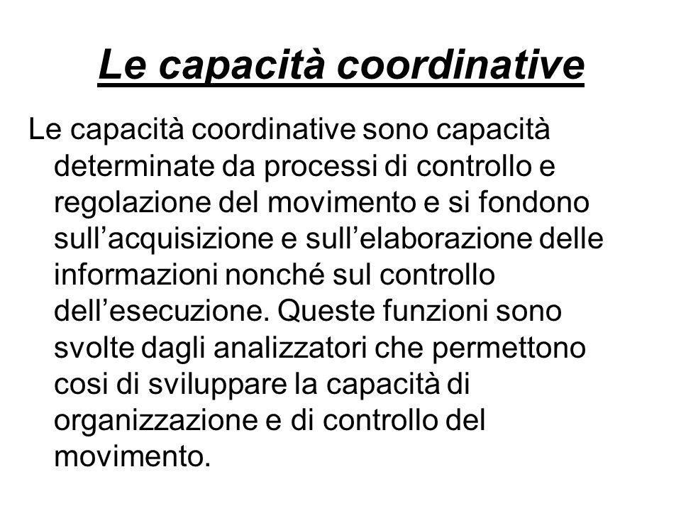 Le capacità coordinative Le capacità coordinative sono capacità determinate da processi di controllo e regolazione del movimento e si fondono sullacqu