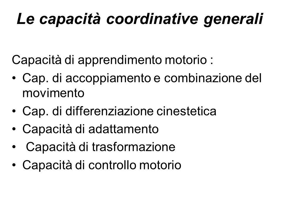 Le capacità coordinative generali Capacità di apprendimento motorio : Cap. di accoppiamento e combinazione del movimento Cap. di differenziazione cine