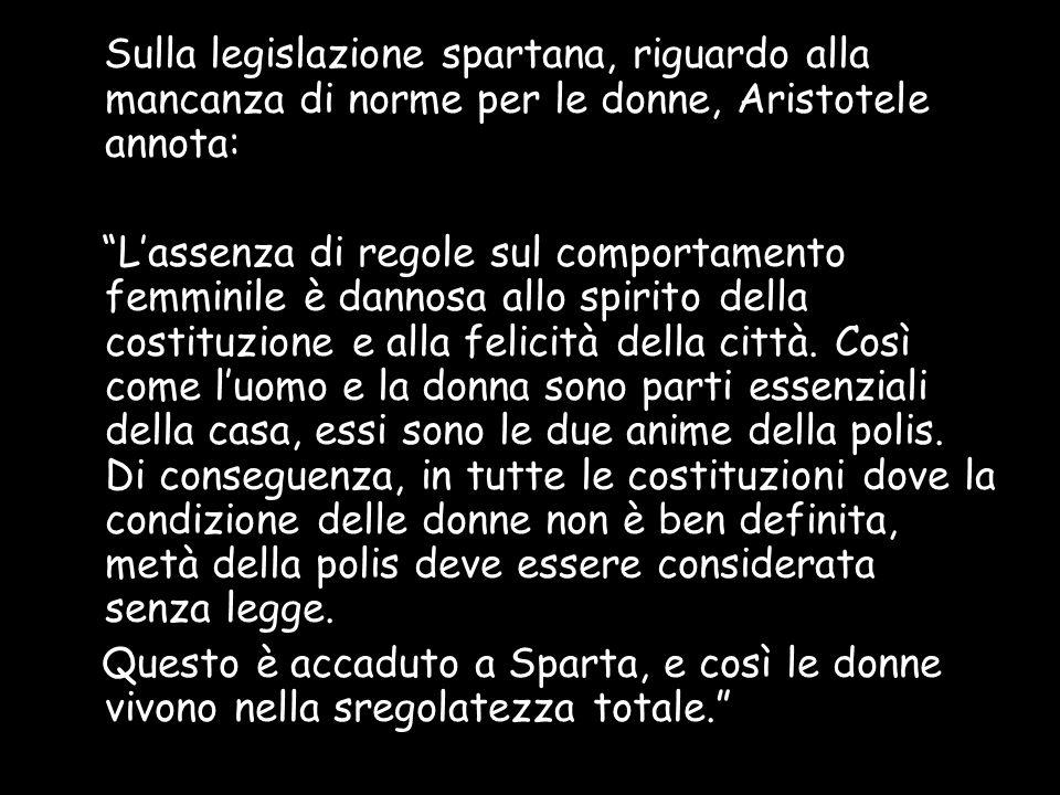 Sulla legislazione spartana, riguardo alla mancanza di norme per le donne, Aristotele annota: Lassenza di regole sul comportamento femminile è dannosa