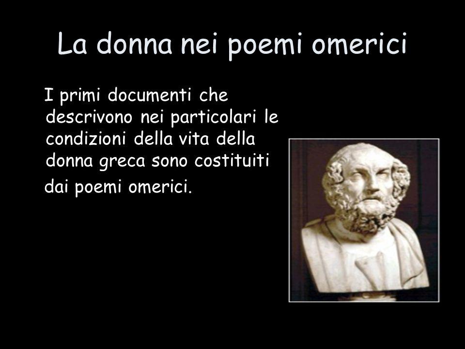 La donna nei poemi omerici I primi documenti che descrivono nei particolari le condizioni della vita della donna greca sono costituiti dai poemi omeri