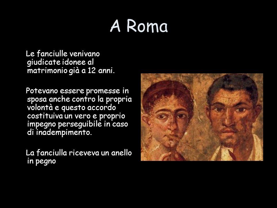 A Roma Le fanciulle venivano giudicate idonee al matrimonio già a 12 anni. Potevano essere promesse in sposa anche contro la propria volontà e questo