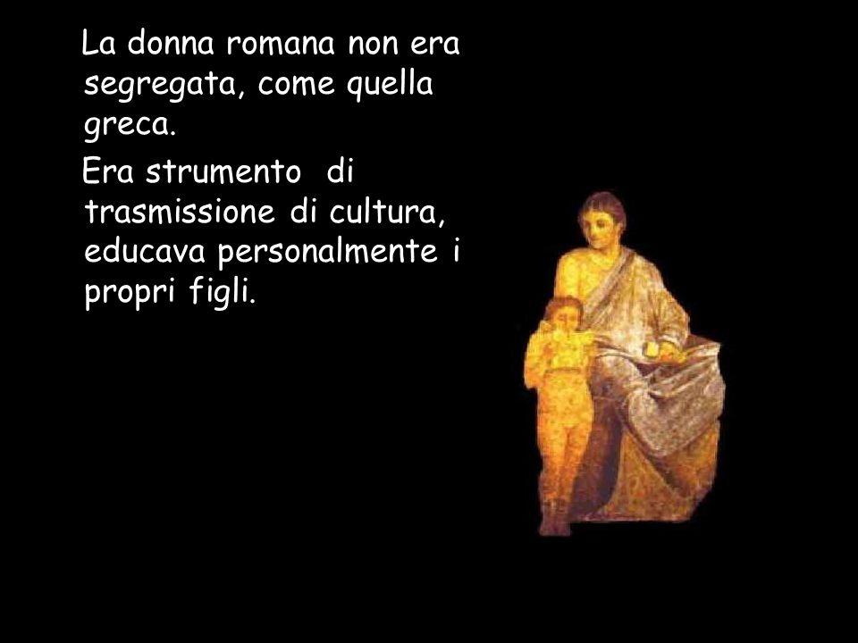 La donna romana non era segregata, come quella greca. Era strumento di trasmissione di cultura, educava personalmente i propri figli.