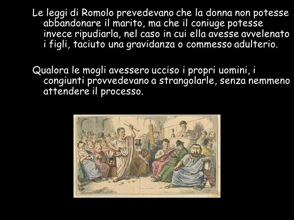 Le leggi di Romolo prevedevano che la donna non potesse abbandonare il marito, ma che il coniuge potesse invece ripudiarla, nel caso in cui ella avess