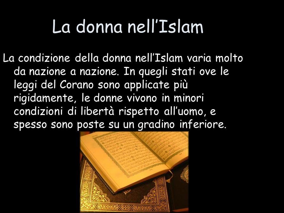 La donna nellIslam La condizione della donna nellIslam varia molto da nazione a nazione. In quegli stati ove le leggi del Corano sono applicate più ri