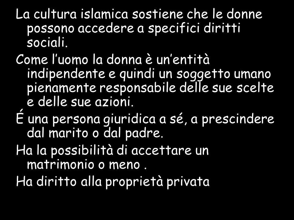 La cultura islamica sostiene che le donne possono accedere a specifici diritti sociali. Come luomo la donna è unentità indipendente e quindi un sogget