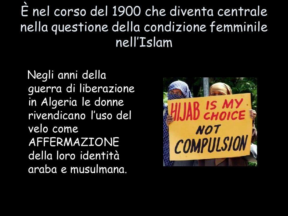 È nel corso del 1900 che diventa centrale nella questione della condizione femminile nellIslam Negli anni della guerra di liberazione in Algeria le do