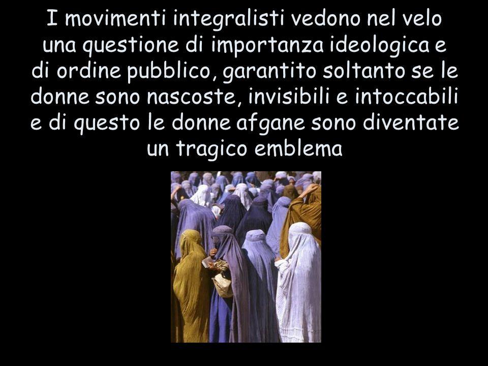 I movimenti integralisti vedono nel velo una questione di importanza ideologica e di ordine pubblico, garantito soltanto se le donne sono nascoste, in