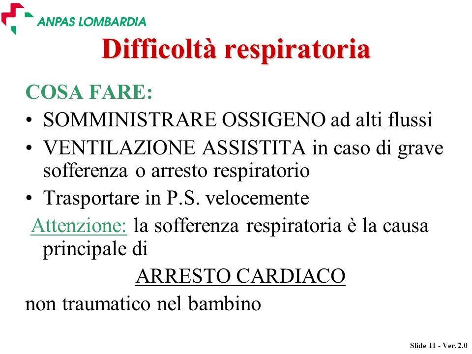 Slide 11 - Ver. 2.0 Difficoltà respiratoria COSA FARE: SOMMINISTRARE OSSIGENO ad alti flussi VENTILAZIONE ASSISTITA in caso di grave sofferenza o arre