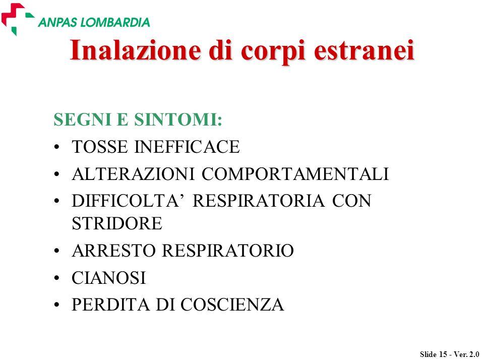 Slide 15 - Ver. 2.0 Inalazione di corpi estranei SEGNI E SINTOMI: TOSSE INEFFICACE ALTERAZIONI COMPORTAMENTALI DIFFICOLTA RESPIRATORIA CON STRIDORE AR