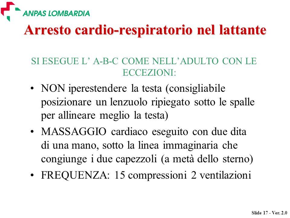 Slide 17 - Ver. 2.0 Arresto cardio-respiratorio nel lattante SI ESEGUE L A-B-C COME NELLADULTO CON LE ECCEZIONI: NON iperestendere la testa (consiglia