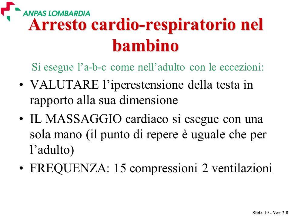 Slide 19 - Ver. 2.0 Arresto cardio-respiratorio nel bambino Si esegue la-b-c come nelladulto con le eccezioni: VALUTARE liperestensione della testa in