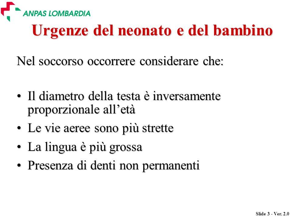 Slide 3 - Ver. 2.0 Urgenze del neonato e del bambino Nel soccorso occorrere considerare che: Il diametro della testa è inversamente proporzionale alle