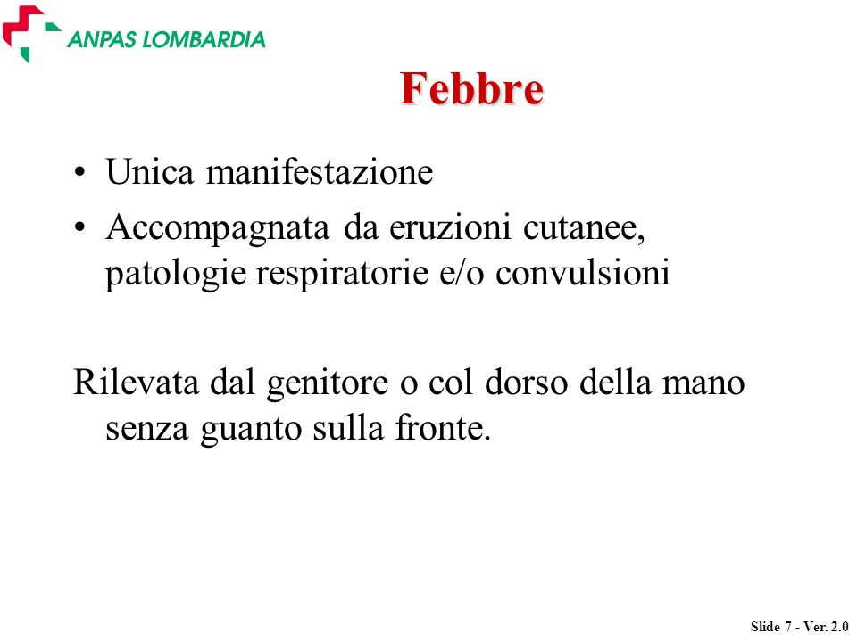 Slide 7 - Ver. 2.0 Febbre Unica manifestazione Accompagnata da eruzioni cutanee, patologie respiratorie e/o convulsioni Rilevata dal genitore o col do