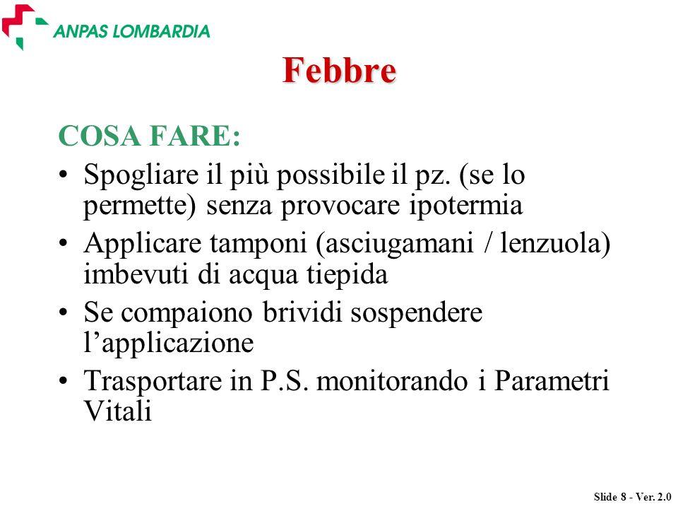 Slide 8 - Ver. 2.0 Febbre COSA FARE: Spogliare il più possibile il pz. (se lo permette) senza provocare ipotermia Applicare tamponi (asciugamani / len