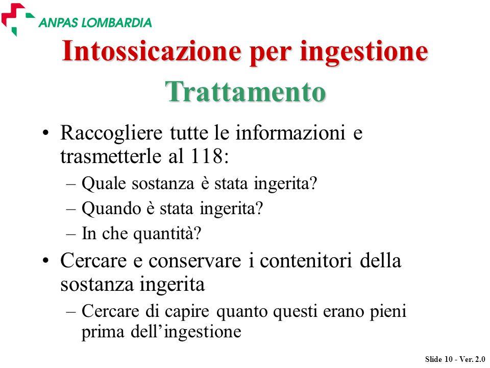 Slide 10 - Ver. 2.0 Intossicazione per ingestione Raccogliere tutte le informazioni e trasmetterle al 118: –Quale sostanza è stata ingerita? –Quando è