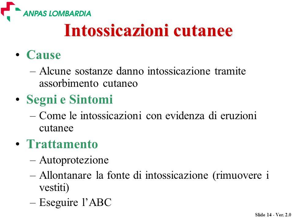 Slide 14 - Ver. 2.0 Intossicazioni cutanee Cause –Alcune sostanze danno intossicazione tramite assorbimento cutaneo Segni e Sintomi –Come le intossica
