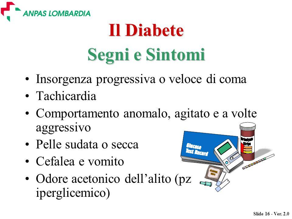 Slide 16 - Ver. 2.0 Il Diabete Insorgenza progressiva o veloce di coma Tachicardia Comportamento anomalo, agitato e a volte aggressivo Pelle sudata o