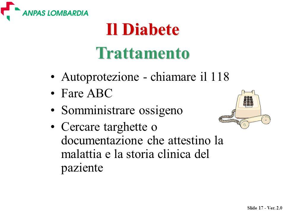 Slide 17 - Ver. 2.0 Il Diabete Autoprotezione - chiamare il 118 Fare ABC Somministrare ossigeno Cercare targhette o documentazione che attestino la ma