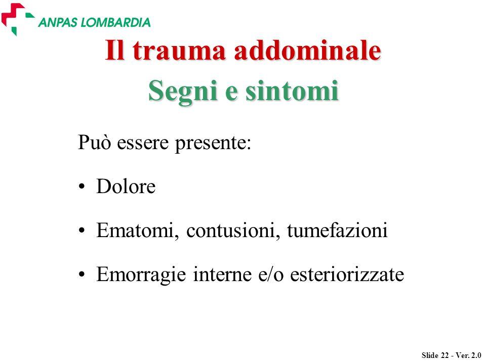 Slide 22 - Ver. 2.0 Il trauma addominale Può essere presente: Dolore Ematomi, contusioni, tumefazioni Emorragie interne e/o esteriorizzate Segni e sin