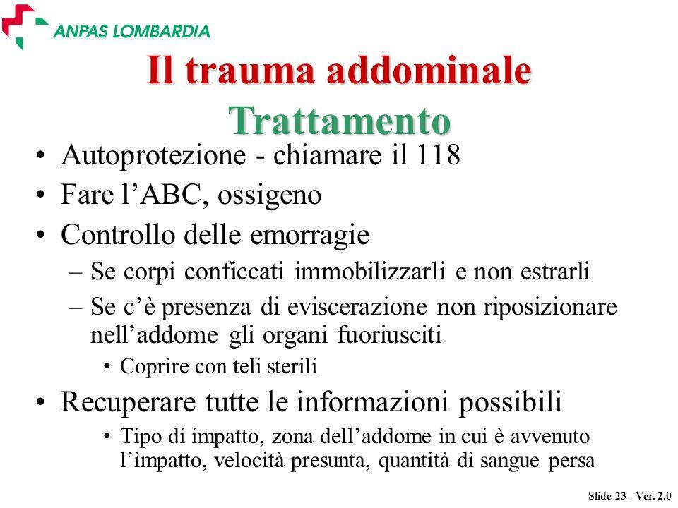 Slide 23 - Ver. 2.0 Il trauma addominale Autoprotezione - chiamare il 118 Fare lABC, ossigeno Controllo delle emorragie –Se corpi conficcati immobiliz