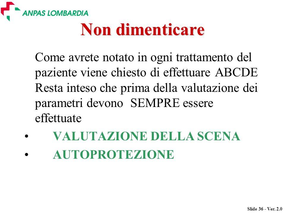 Slide 36 - Ver. 2.0 Non dimenticare Come avrete notato in ogni trattamento del paziente viene chiesto di effettuare ABCDE Resta inteso che prima della