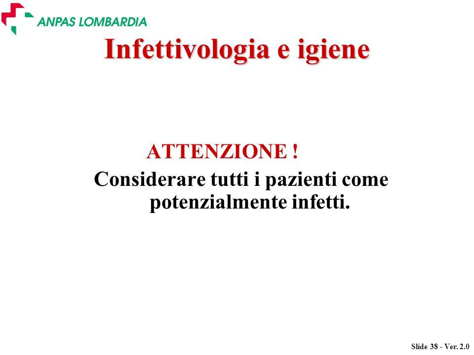 Slide 38 - Ver. 2.0 Infettivologia e igiene ATTENZIONE ! Considerare tutti i pazienti come potenzialmente infetti.