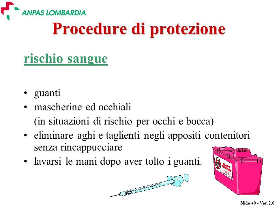 Slide 40 - Ver. 2.0 Procedure di protezione rischio sangue guanti mascherine ed occhiali (in situazioni di rischio per occhi e bocca) eliminare aghi e