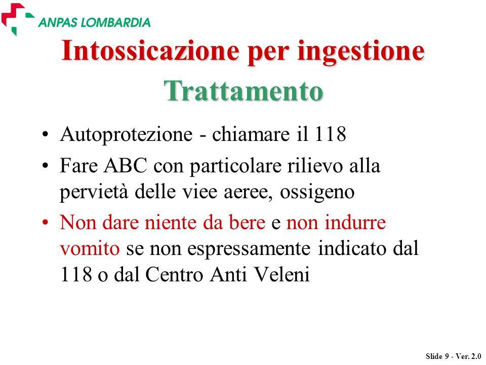 Slide 9 - Ver. 2.0 Intossicazione per ingestione Autoprotezione - chiamare il 118 Fare ABC con particolare rilievo alla pervietà delle viee aeree, oss