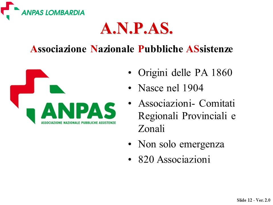 Slide 12 - Ver. 2.0 A.N.P.AS. Origini delle PA 1860 Nasce nel 1904 Associazioni- Comitati Regionali Provinciali e Zonali Non solo emergenza 820 Associ