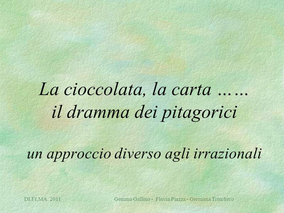 DI.FI.MA. 2011 Gemma Gallino - Flavia Piazza - Germana Trinchero La cioccolata, la carta …… il dramma dei pitagorici un approccio diverso agli irrazio