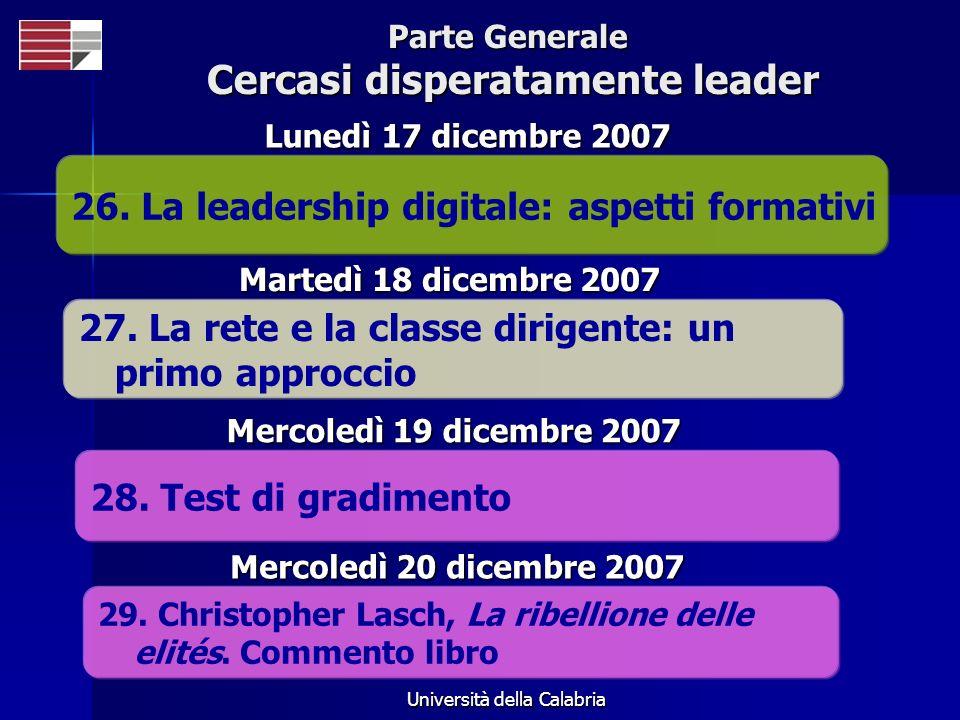 Università della Calabria Parte Generale Cercasi disperatamente leader 26. La leadership digitale: aspetti formativi Lunedì 17 dicembre 2007 27. La re