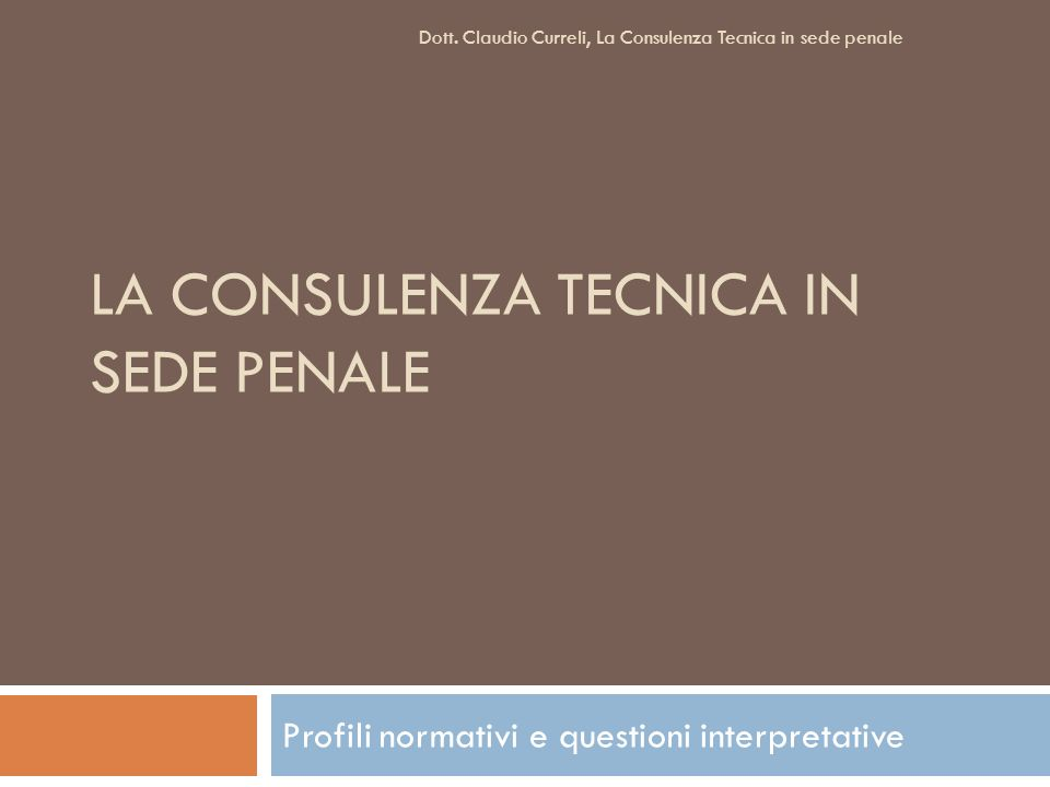 LA CONSULENZA TECNICA IN SEDE PENALE Profili normativi e questioni interpretative Dott. Claudio Curreli, La Consulenza Tecnica in sede penale