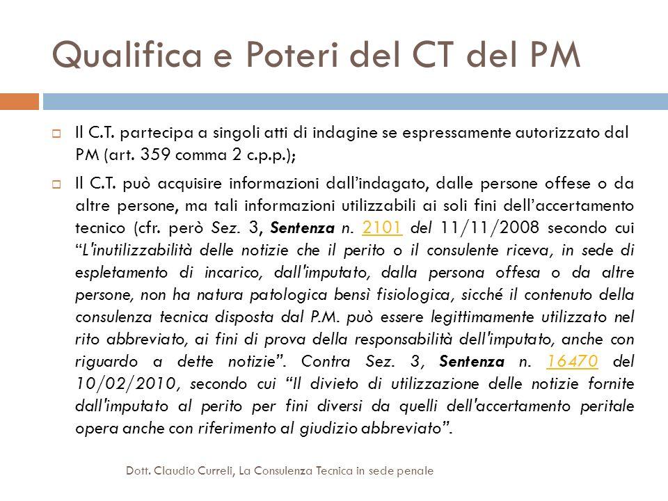 Qualifica e Poteri del CT del PM Il C.T. partecipa a singoli atti di indagine se espressamente autorizzato dal PM (art. 359 comma 2 c.p.p.); Il C.T. p