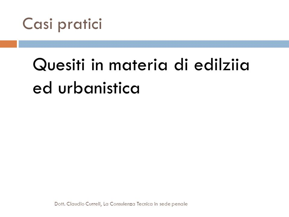 Casi pratici Quesiti in materia di edilziia ed urbanistica Dott. Claudio Curreli, La Consulenza Tecnica in sede penale